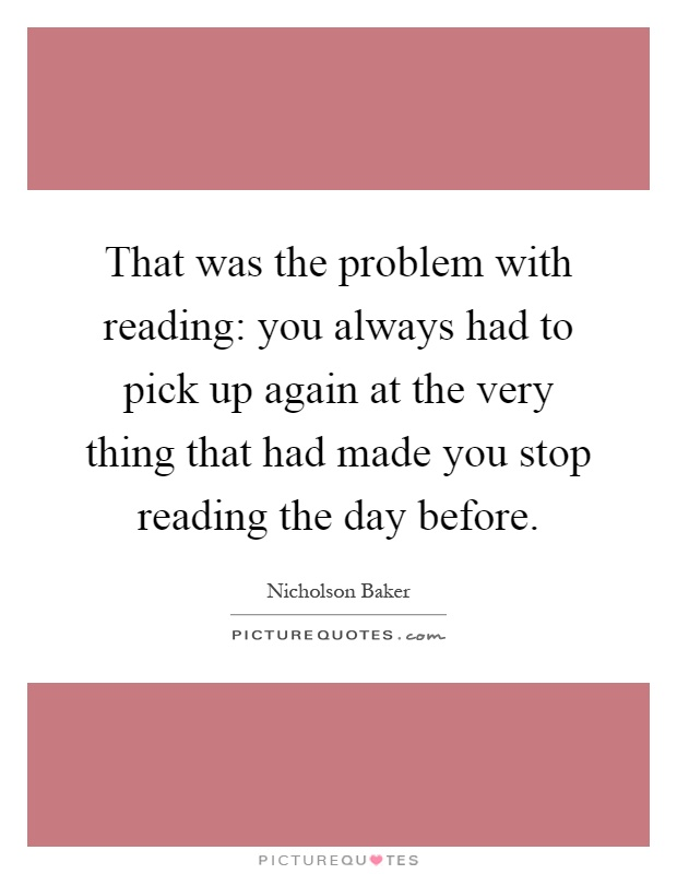 That was the problem with reading: you always had to pick up again at the very thing that had made you stop reading the day before Picture Quote #1