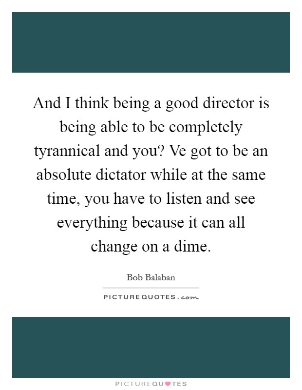 And I think being a good director is being able to be completely tyrannical and you? Ve got to be an absolute dictator while at the same time, you have to listen and see everything because it can all change on a dime Picture Quote #1