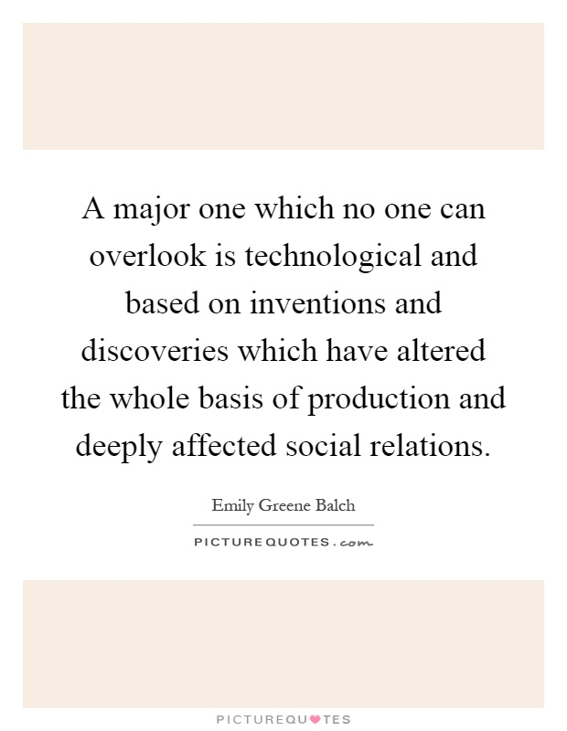 A major one which no one can overlook is technological and based on inventions and discoveries which have altered the whole basis of production and deeply affected social relations Picture Quote #1