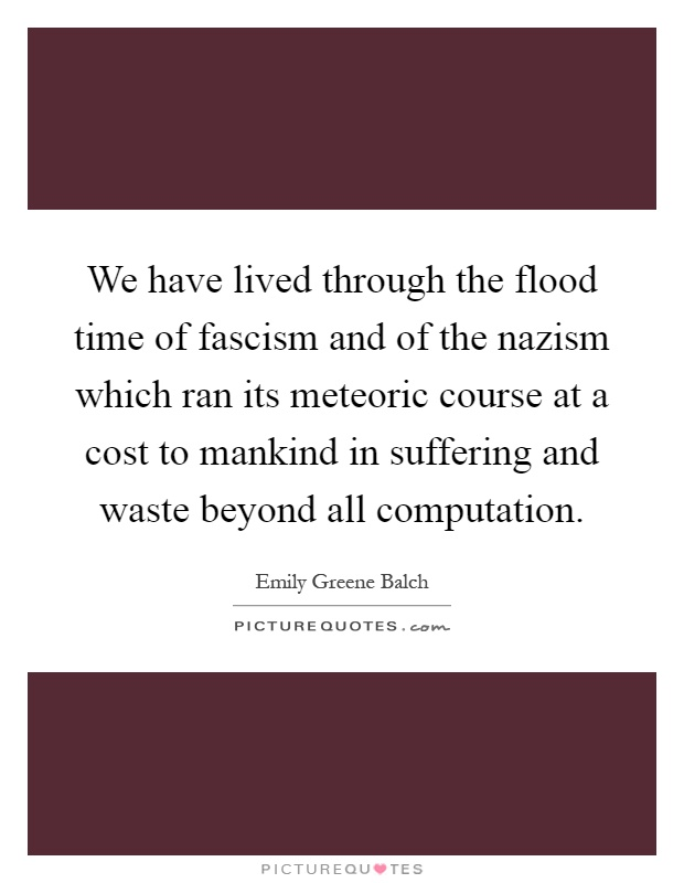 We have lived through the flood time of fascism and of the nazism which ran its meteoric course at a cost to mankind in suffering and waste beyond all computation Picture Quote #1