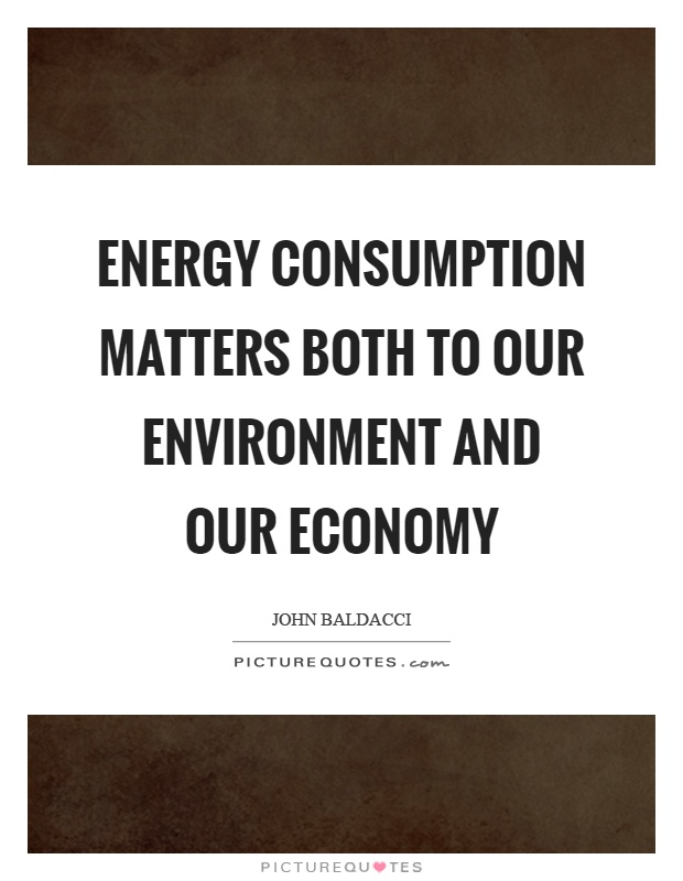 Energy consumption matters both to our environment and our economy Picture Quote #1