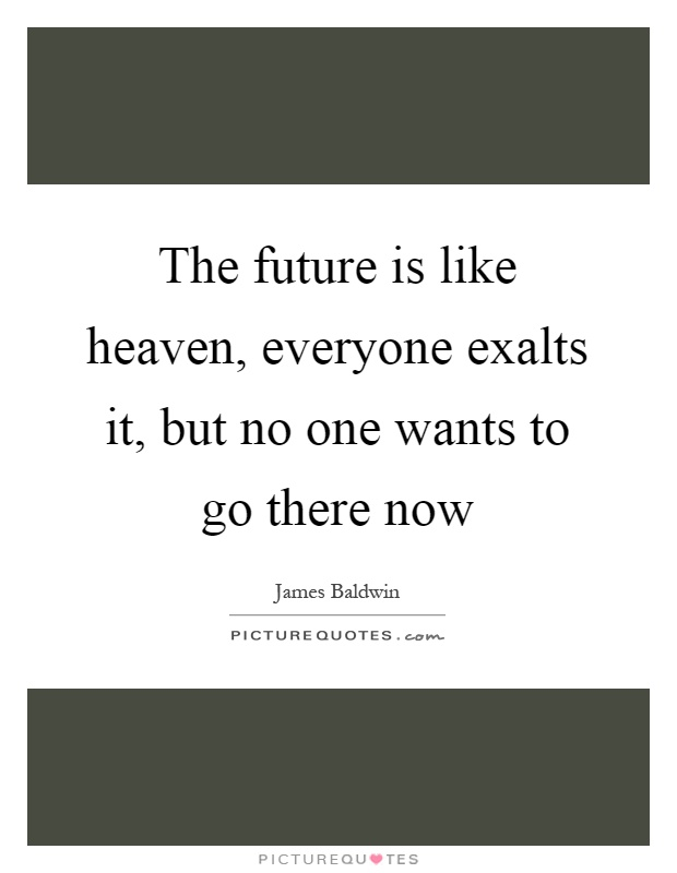 The future is like heaven, everyone exalts it, but no one wants to go there now Picture Quote #1