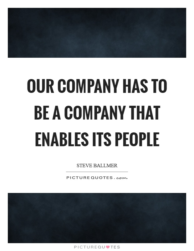 Our company has to be a company that enables its people Picture Quote #1