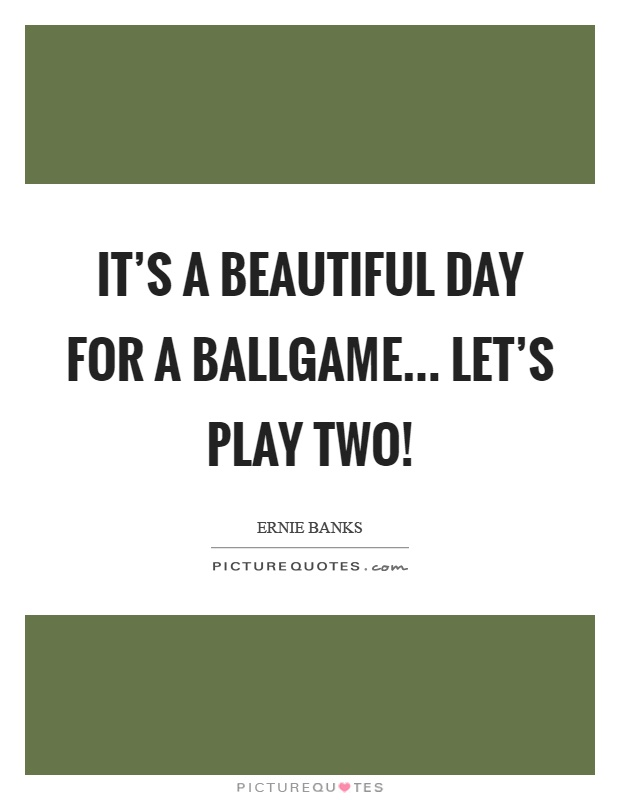 It's a beautiful day for a ballgame... Let's play two! Picture Quote #1