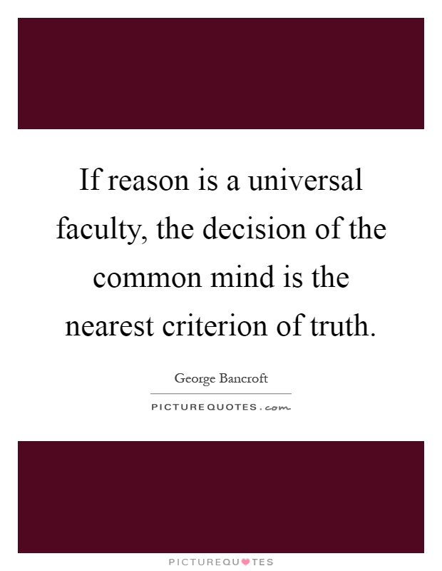 If reason is a universal faculty, the decision of the common mind is the nearest criterion of truth Picture Quote #1