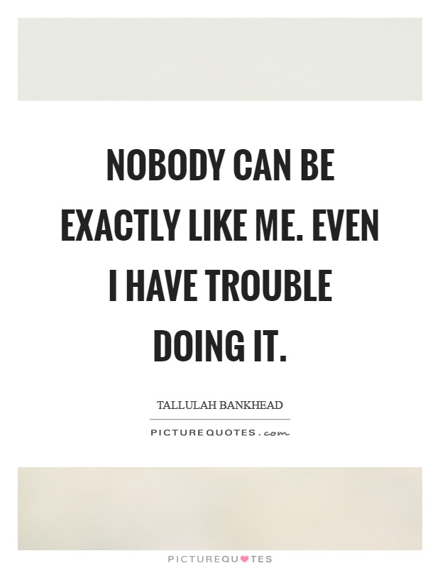 Nobody can be exactly like me. Even I have trouble doing it Picture Quote #1