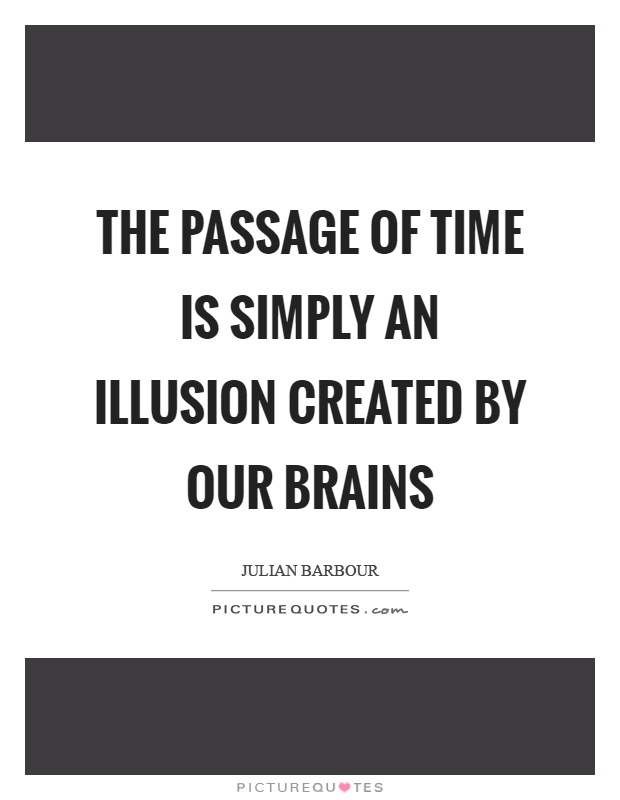The passage of time is simply an illusion created by our brains Picture Quote #1