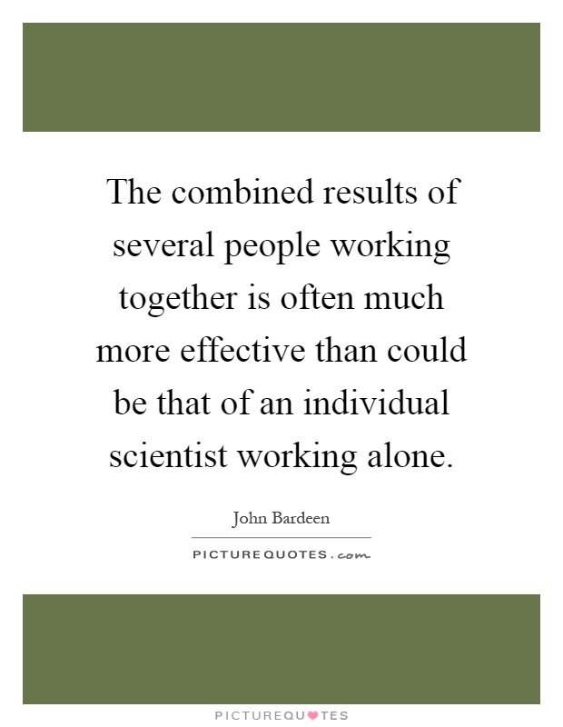 The combined results of several people working together is often much more effective than could be that of an individual scientist working alone Picture Quote #1