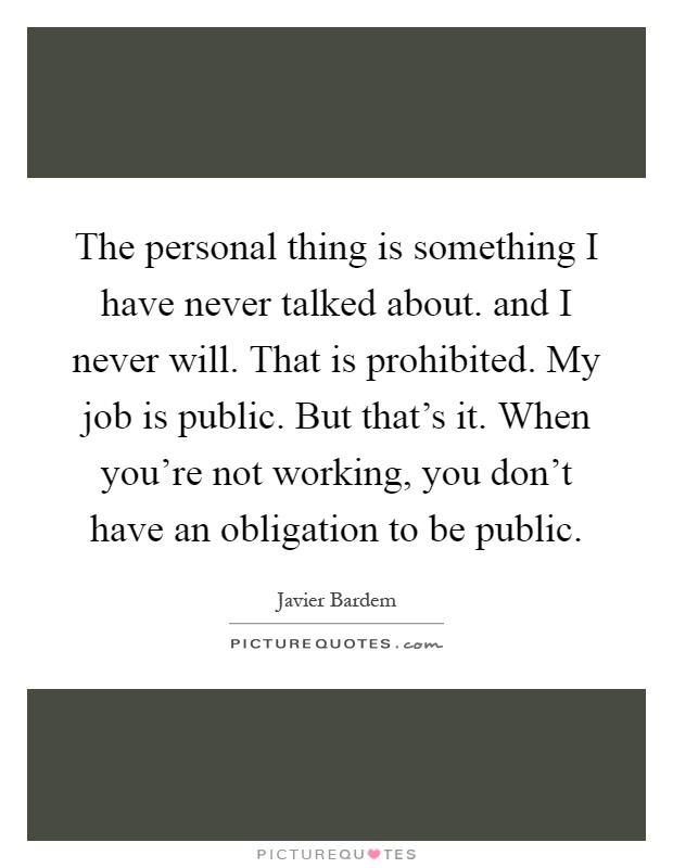 The personal thing is something I have never talked about. and I never will. That is prohibited. My job is public. But that's it. When you're not working, you don't have an obligation to be public Picture Quote #1