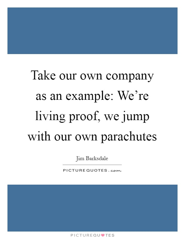 Take our own company as an example: We're living proof, we jump with our own parachutes Picture Quote #1