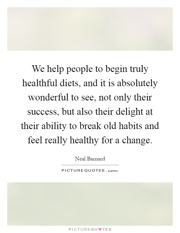 We help people to begin truly healthful diets, and it is absolutely wonderful to see, not only their success, but also their delight at their ability to break old habits and feel really healthy for a change Picture Quote #1