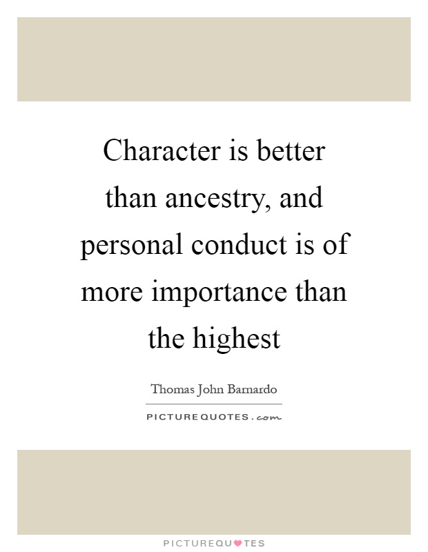 Character is better than ancestry, and personal conduct is of more importance than the highest Picture Quote #1