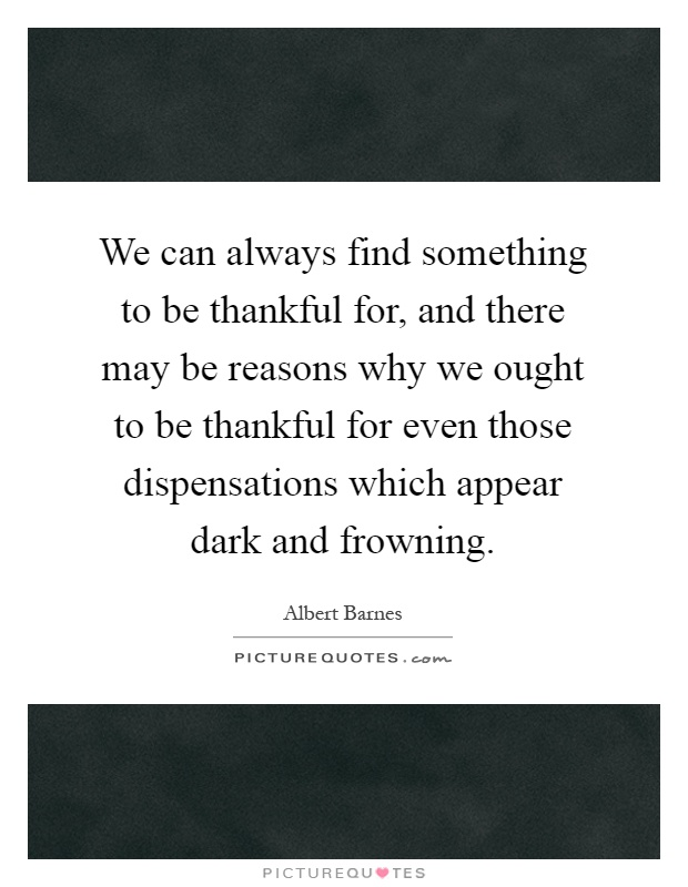 We can always find something to be thankful for, and there may be reasons why we ought to be thankful for even those dispensations which appear dark and frowning Picture Quote #1