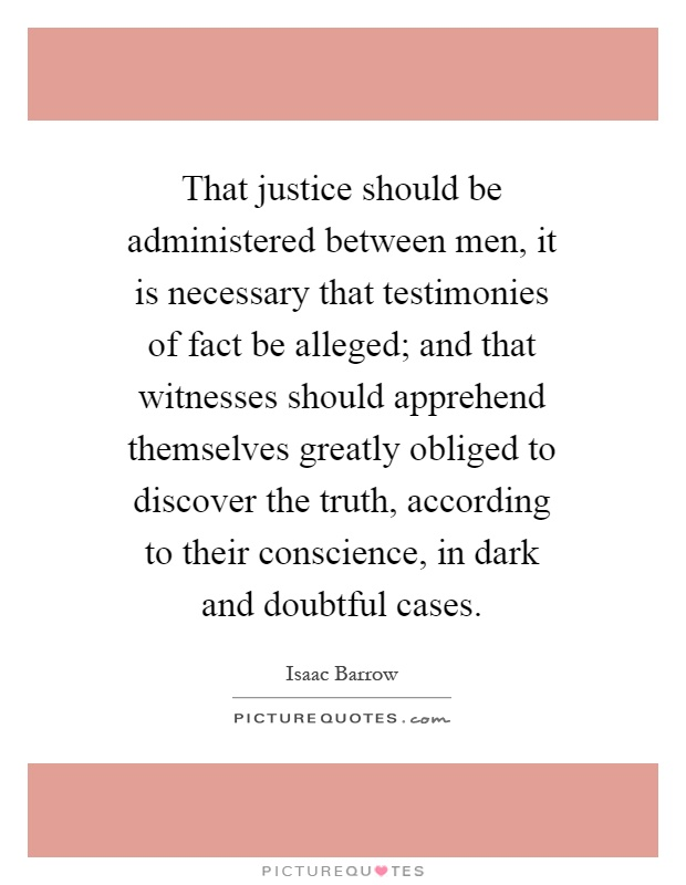 That justice should be administered between men, it is necessary that testimonies of fact be alleged; and that witnesses should apprehend themselves greatly obliged to discover the truth, according to their conscience, in dark and doubtful cases Picture Quote #1