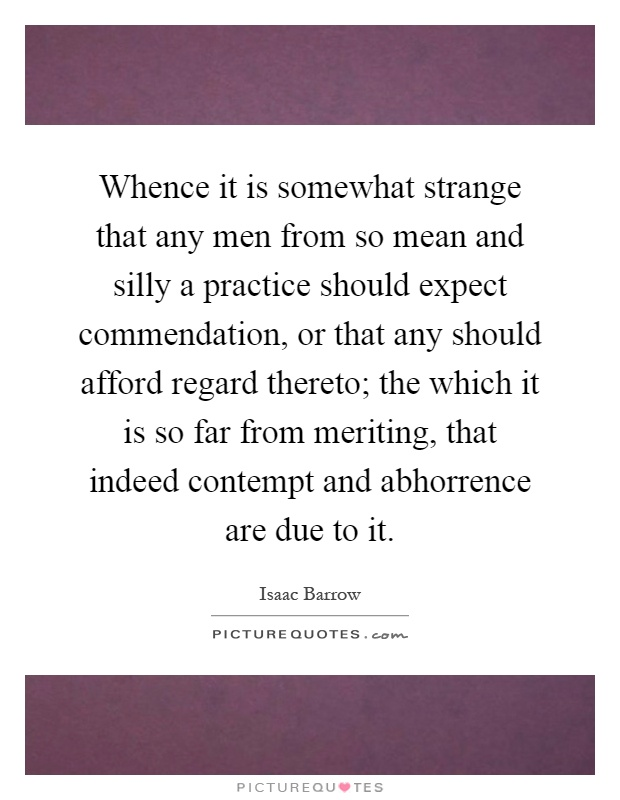 Whence it is somewhat strange that any men from so mean and silly a practice should expect commendation, or that any should afford regard thereto; the which it is so far from meriting, that indeed contempt and abhorrence are due to it Picture Quote #1