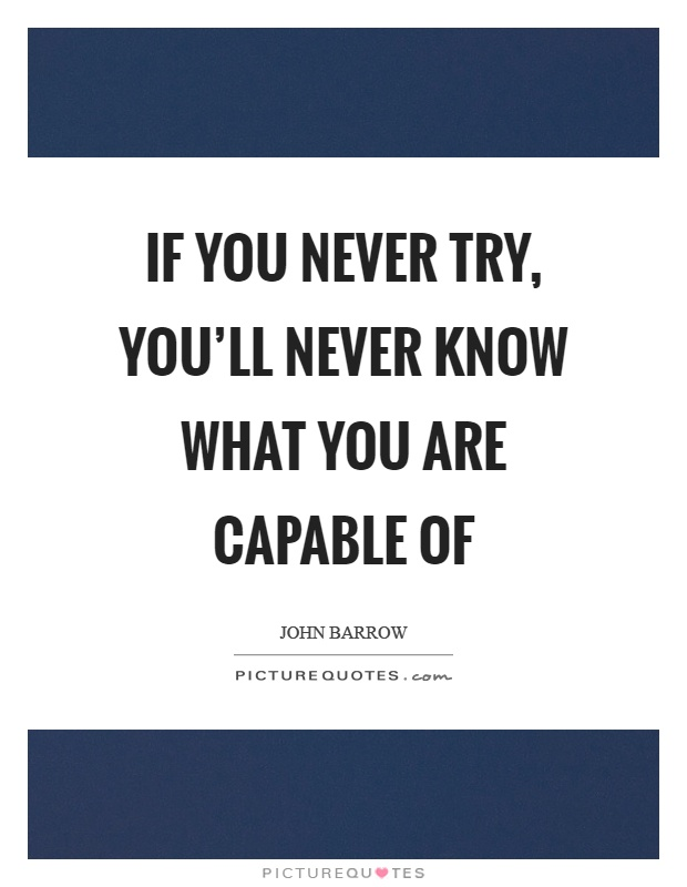 If you never try, you'll never know what you are capable of Picture Quote #1