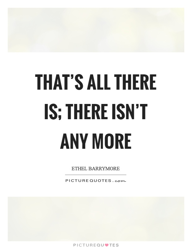 That's all there is; there isn't any more Picture Quote #1