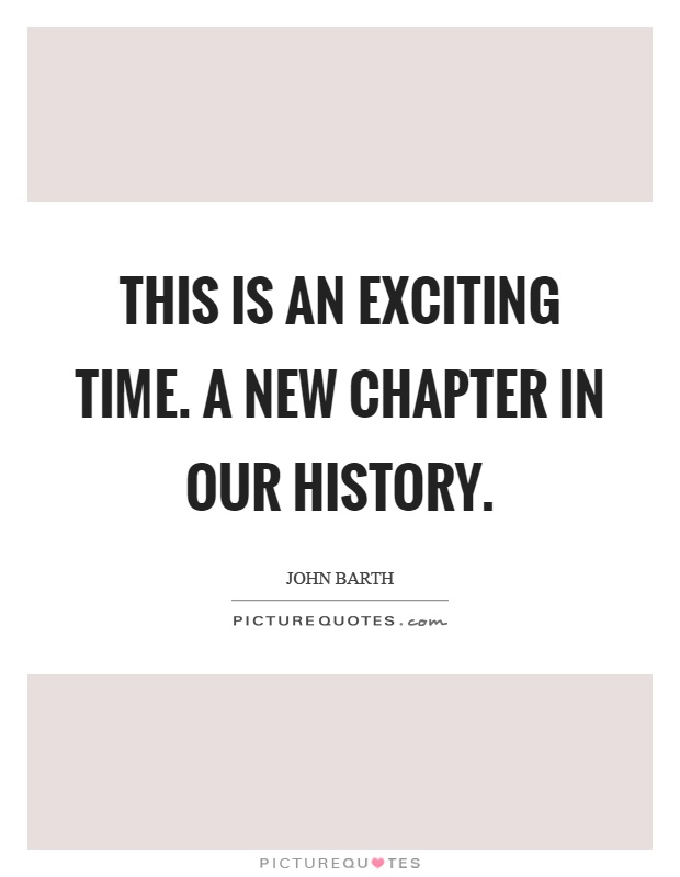 This is an exciting time. A new chapter in our history Picture Quote #1