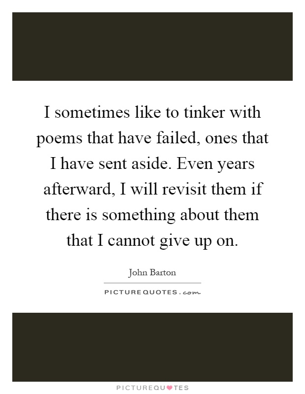 I sometimes like to tinker with poems that have failed, ones that I have sent aside. Even years afterward, I will revisit them if there is something about them that I cannot give up on Picture Quote #1
