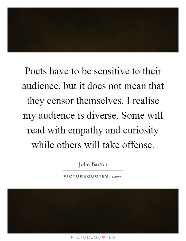 Poets have to be sensitive to their audience, but it does not mean that they censor themselves. I realise my audience is diverse. Some will read with empathy and curiosity while others will take offense Picture Quote #1