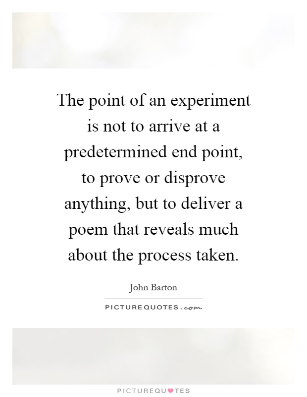 The point of an experiment is not to arrive at a predetermined end point, to prove or disprove anything, but to deliver a poem that reveals much about the process taken Picture Quote #1
