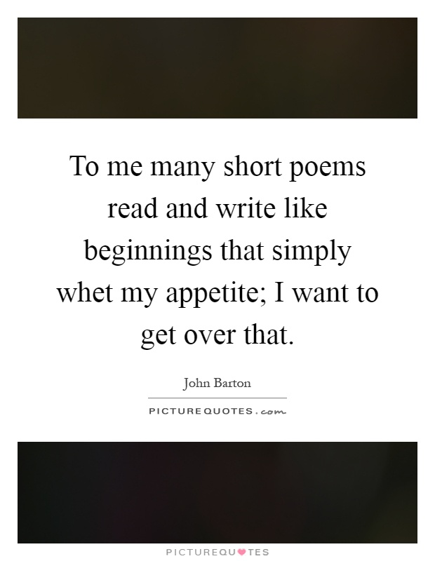 To me many short poems read and write like beginnings that simply whet my appetite; I want to get over that Picture Quote #1