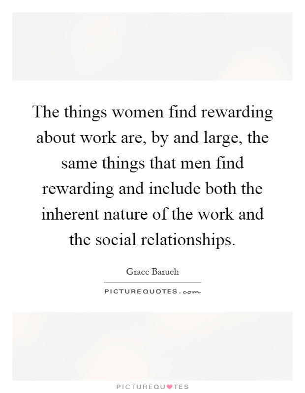 The things women find rewarding about work are, by and large, the same things that men find rewarding and include both the inherent nature of the work and the social relationships Picture Quote #1