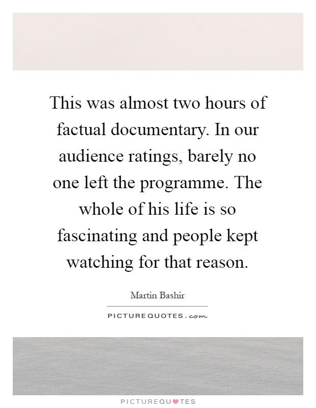 This was almost two hours of factual documentary. In our audience ratings, barely no one left the programme. The whole of his life is so fascinating and people kept watching for that reason Picture Quote #1