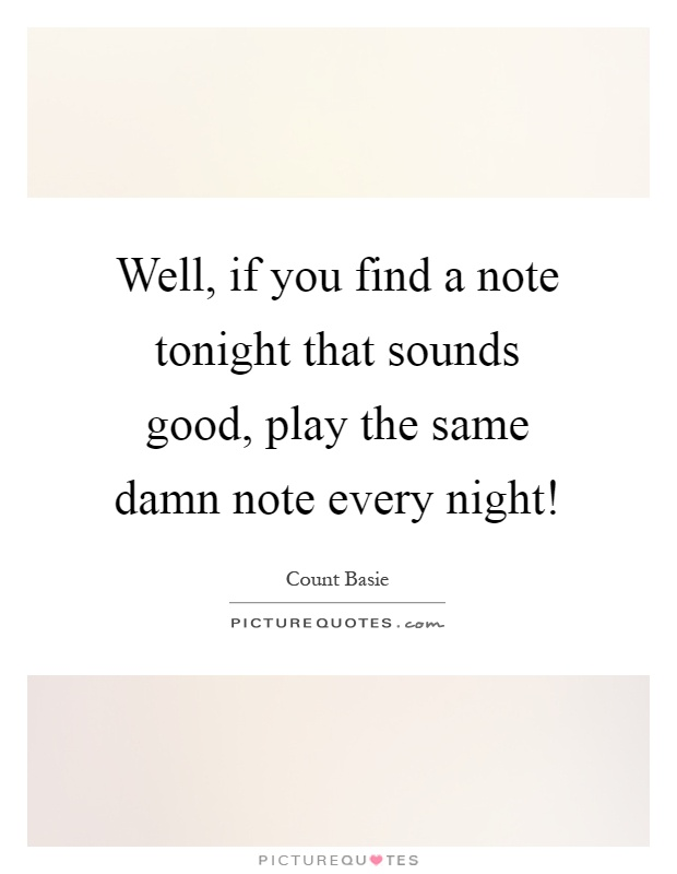 Well, if you find a note tonight that sounds good, play the same damn note every night! Picture Quote #1