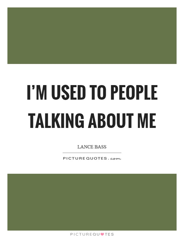I'm used to people talking about me Picture Quote #1