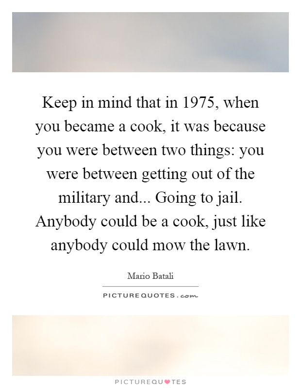 Keep in mind that in 1975, when you became a cook, it was because you were between two things: you were between getting out of the military and... Going to jail. Anybody could be a cook, just like anybody could mow the lawn Picture Quote #1
