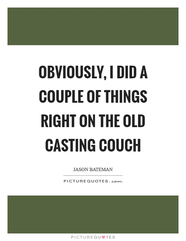 Obviously, I did a couple of things right on the old casting couch Picture Quote #1