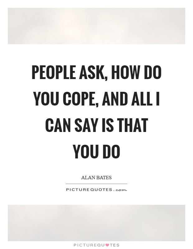People ask, how do you cope, and all I can say is that you do Picture Quote #1
