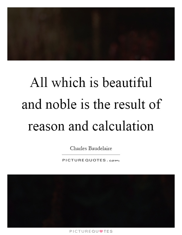 All which is beautiful and noble is the result of reason and calculation Picture Quote #1
