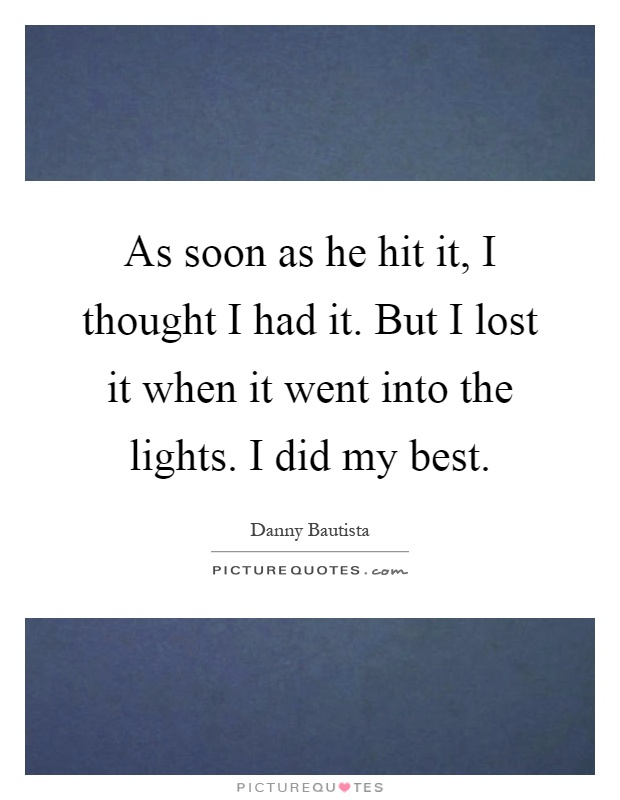 As soon as he hit it, I thought I had it. But I lost it when it went into the lights. I did my best Picture Quote #1