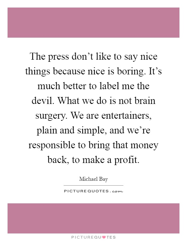 The press don't like to say nice things because nice is boring. It's much better to label me the devil. What we do is not brain surgery. We are entertainers, plain and simple, and we're responsible to bring that money back, to make a profit Picture Quote #1