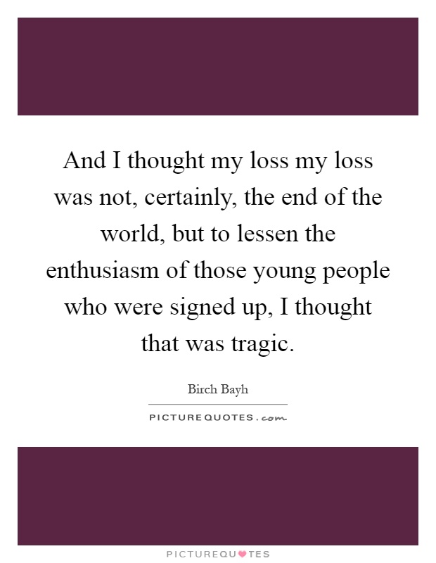 And I thought my loss my loss was not, certainly, the end of the world, but to lessen the enthusiasm of those young people who were signed up, I thought that was tragic Picture Quote #1