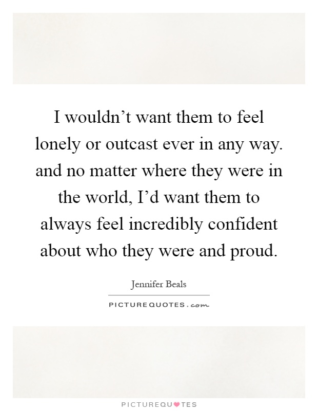 I wouldn't want them to feel lonely or outcast ever in any way. and no matter where they were in the world, I'd want them to always feel incredibly confident about who they were and proud Picture Quote #1