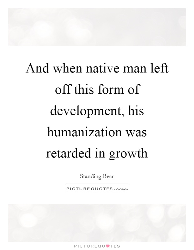And when native man left off this form of development, his humanization was retarded in growth Picture Quote #1