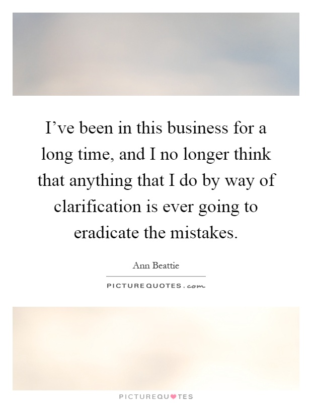 I've been in this business for a long time, and I no longer think that anything that I do by way of clarification is ever going to eradicate the mistakes Picture Quote #1
