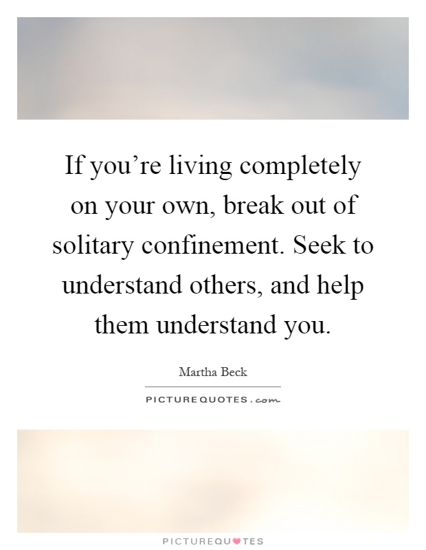 If you're living completely on your own, break out of solitary confinement. Seek to understand others, and help them understand you Picture Quote #1