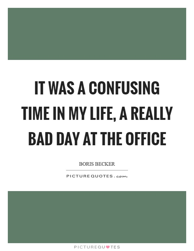 It was a confusing time in my life, a really bad day at the office Picture Quote #1