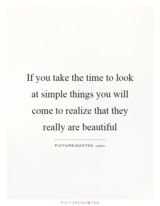 If you take the time to look at simple things you will come to realize that they really are beautiful Picture Quote #1