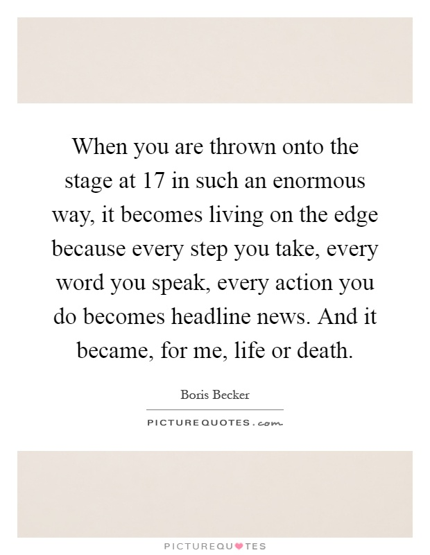 When you are thrown onto the stage at 17 in such an enormous way, it becomes living on the edge because every step you take, every word you speak, every action you do becomes headline news. And it became, for me, life or death Picture Quote #1