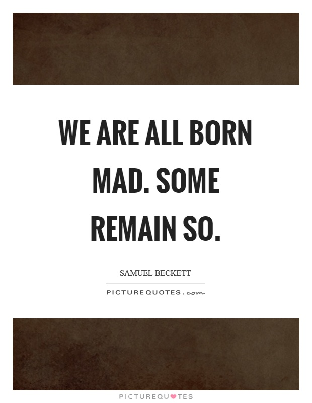 We are all born mad. Some remain so Picture Quote #1