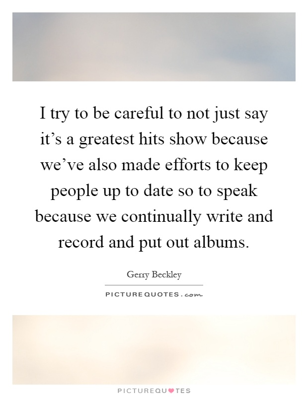 I try to be careful to not just say it's a greatest hits show because we've also made efforts to keep people up to date so to speak because we continually write and record and put out albums Picture Quote #1