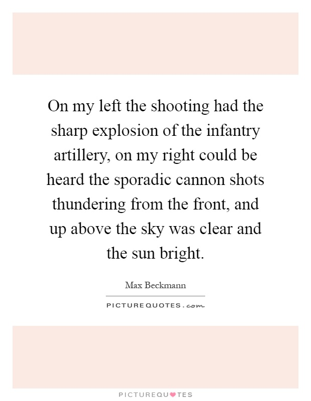 On my left the shooting had the sharp explosion of the infantry artillery, on my right could be heard the sporadic cannon shots thundering from the front, and up above the sky was clear and the sun bright Picture Quote #1