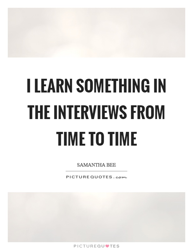 I learn something in the interviews from time to time Picture Quote #1