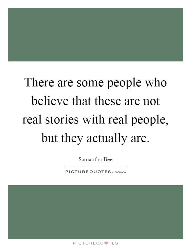 There are some people who believe that these are not real stories with real people, but they actually are Picture Quote #1