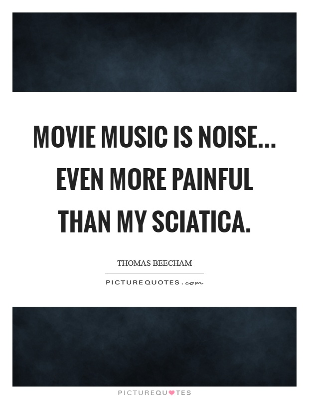 Movie music is noise... Even more painful than my sciatica Picture Quote #1